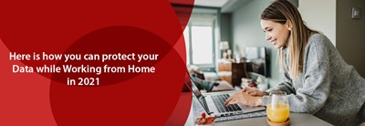 Here is how you can protect your Data while Working from Home in 2021